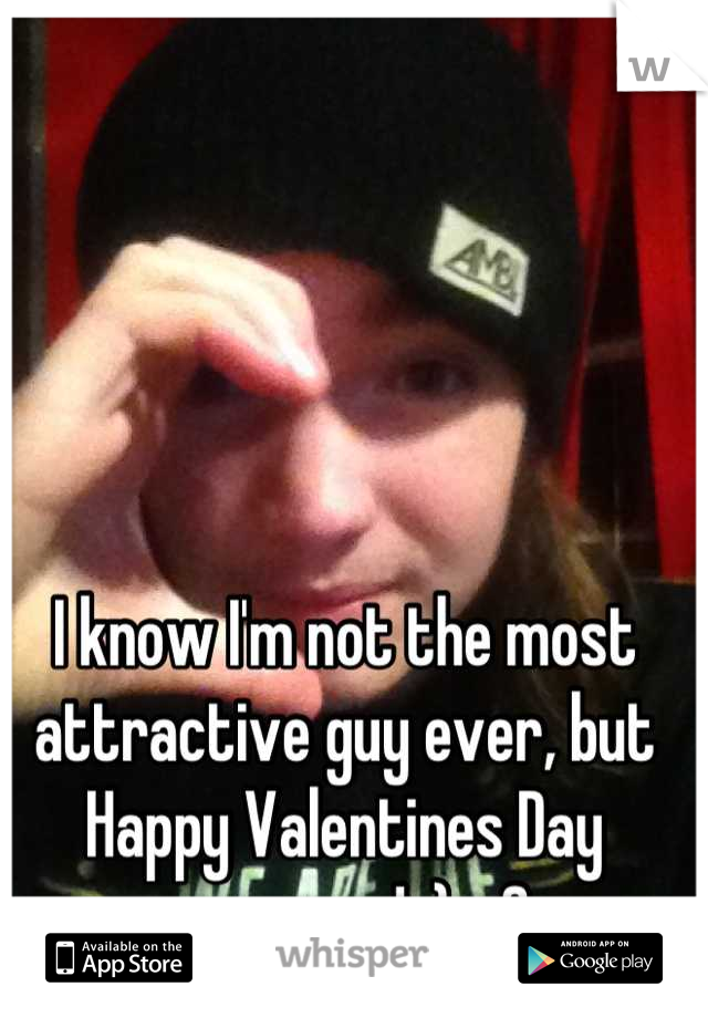 I know I'm not the most attractive guy ever, but Happy Valentines Day everyone! :) <3