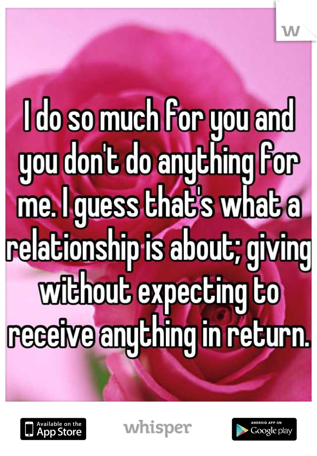 I do so much for you and you don't do anything for me. I guess that's what a relationship is about; giving without expecting to receive anything in return.