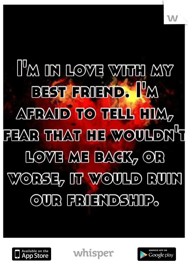 I'm in love with my best friend. I'm afraid to tell him, fear that he wouldn't love me back, or worse, it would ruin our friendship.