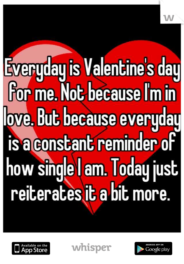 Everyday is Valentine's day for me. Not because I'm in love. But because everyday is a constant reminder of how single I am. Today just reiterates it a bit more.