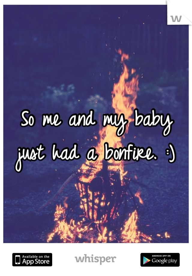 So me and my baby just had a bonfire. :)