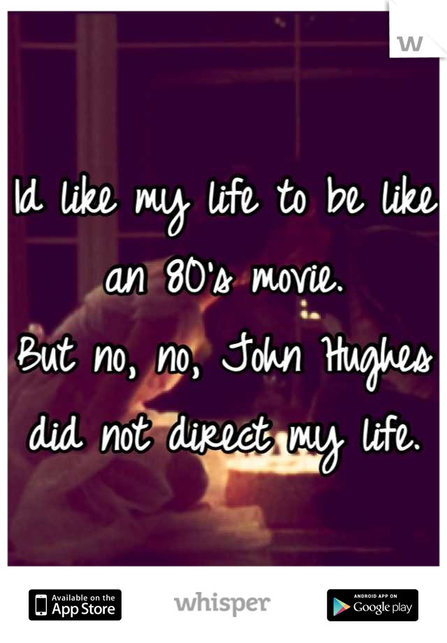 Id like my life to be like an 80's movie. But no, no, John Hughes did not direct my life.