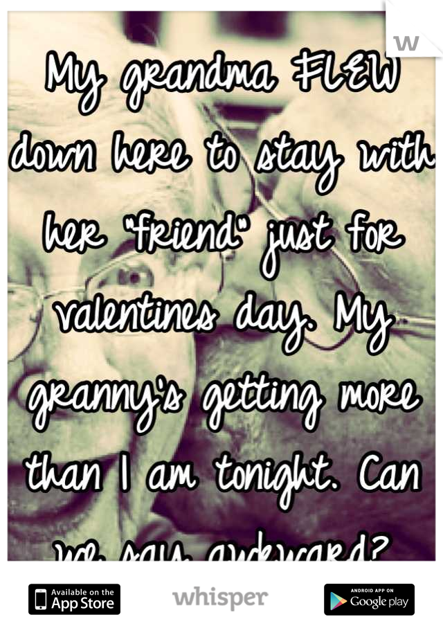 """My grandma FLEW down here to stay with her """"friend"""" just for valentines day. My granny's getting more than I am tonight. Can we say awkward?"""