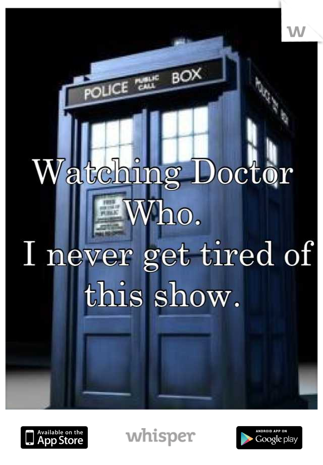 Watching Doctor Who.  I never get tired of this show.