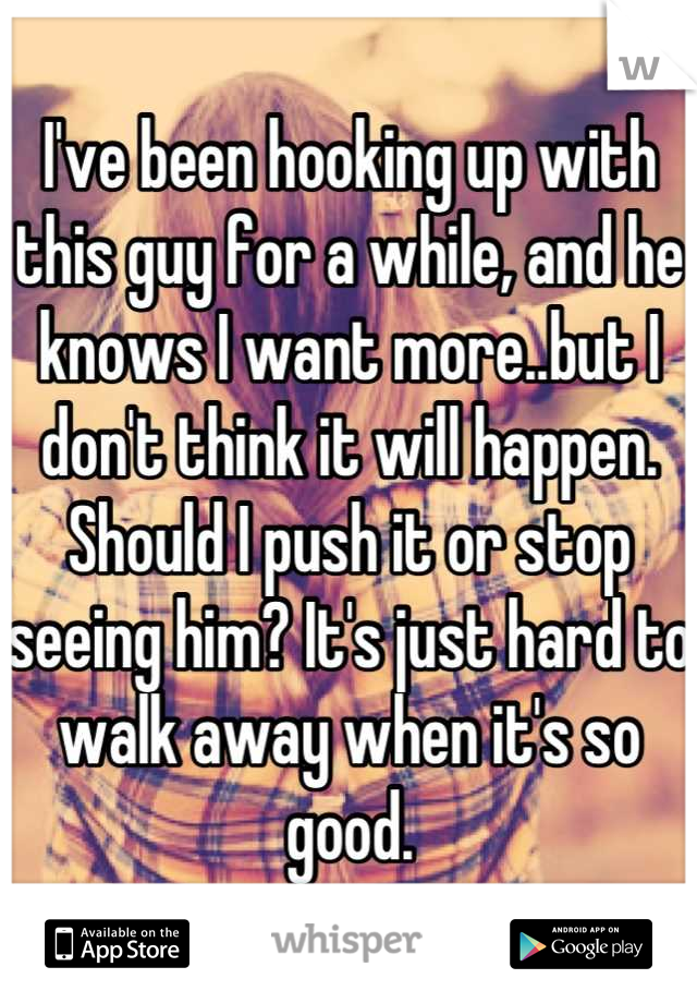 I've been hooking up with this guy for a while, and he knows I want more..but I don't think it will happen. Should I push it or stop seeing him? It's just hard to walk away when it's so good.