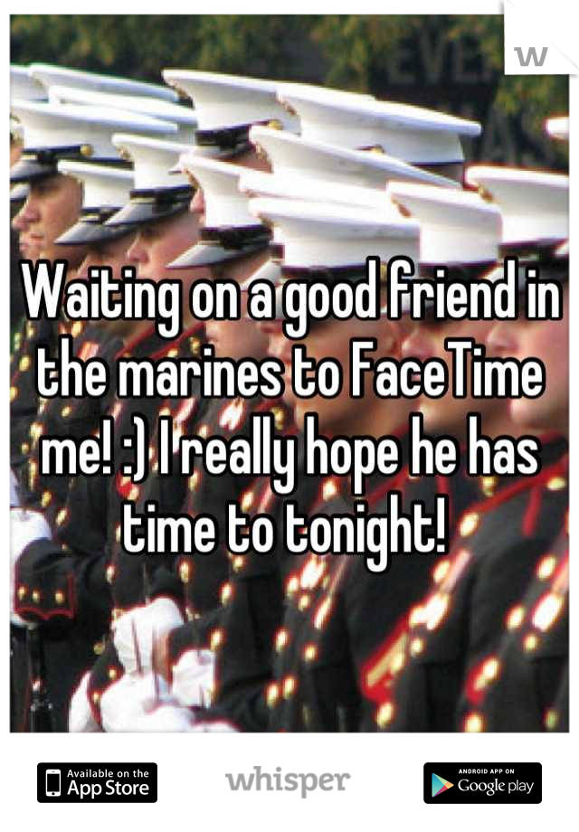 Waiting on a good friend in the marines to FaceTime me! :) I really hope he has time to tonight!