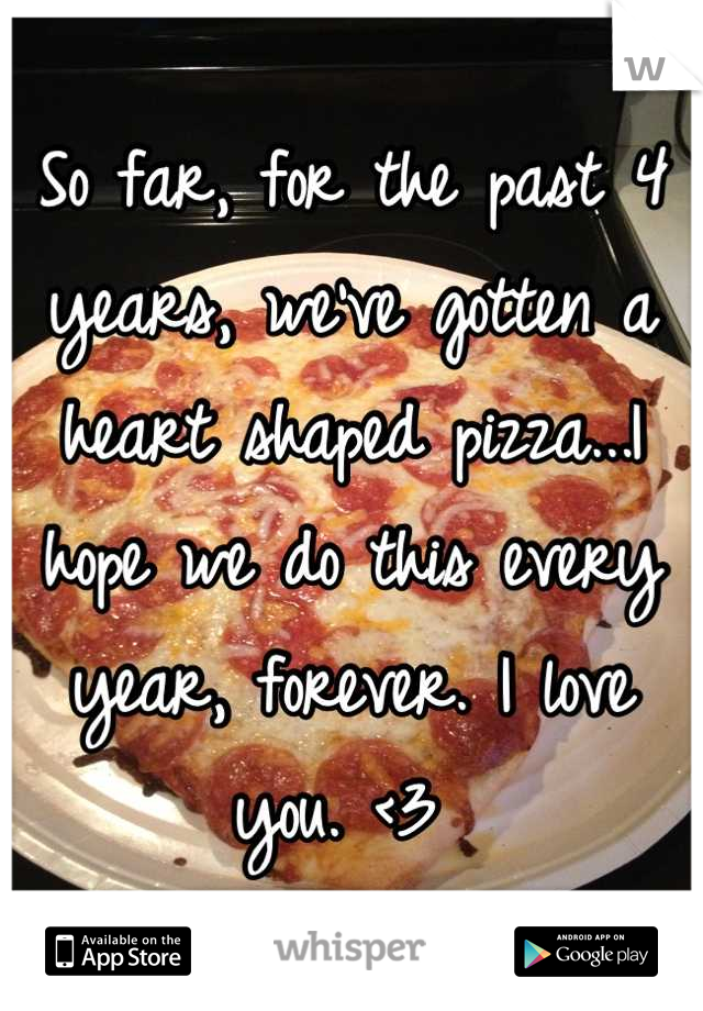 So far, for the past 4 years, we've gotten a heart shaped pizza...I hope we do this every year, forever. I love you. <3
