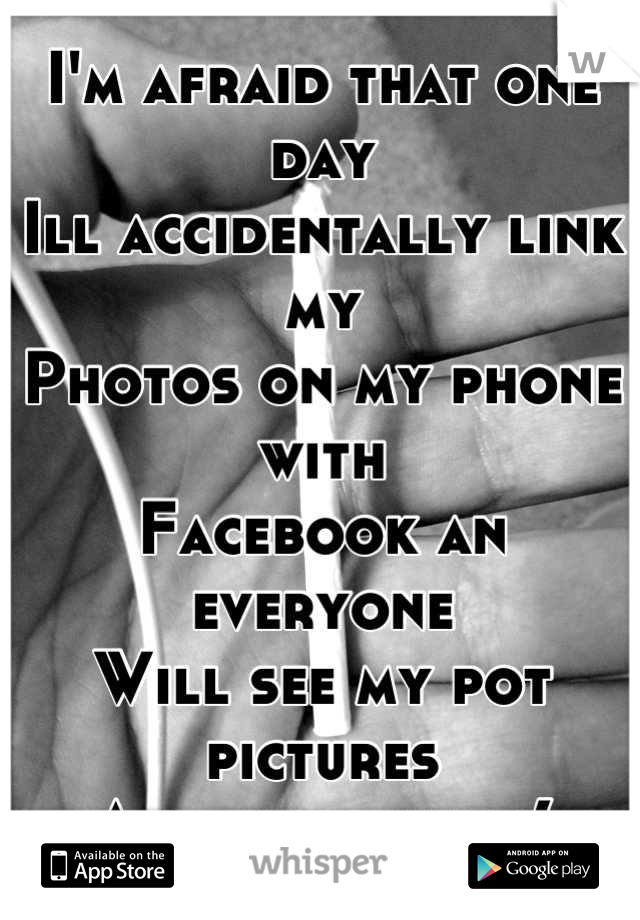 I'm afraid that one day Ill accidentally link my Photos on my phone with  Facebook an everyone Will see my pot pictures And judge me :(