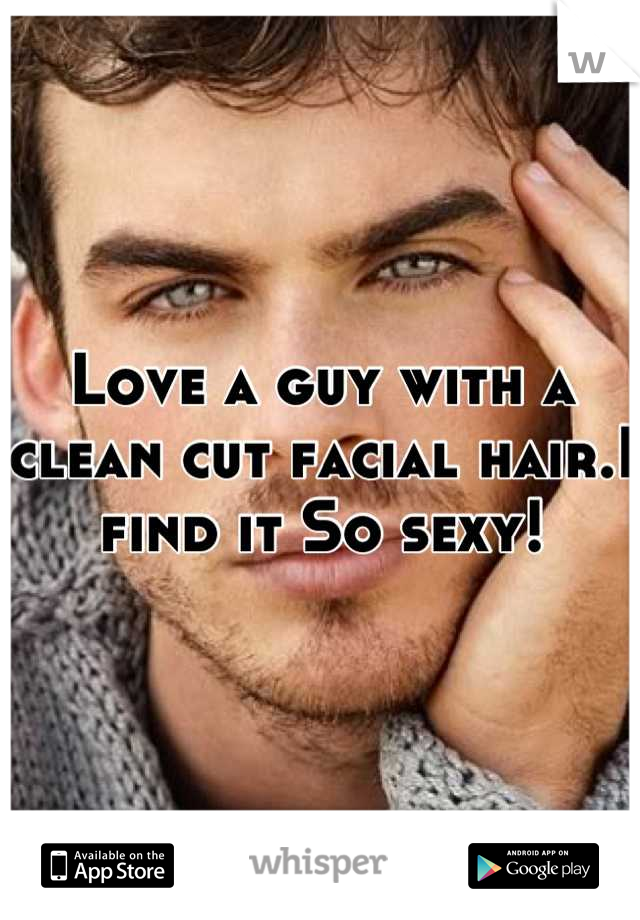 Love a guy with a clean cut facial hair.I find it So sexy!