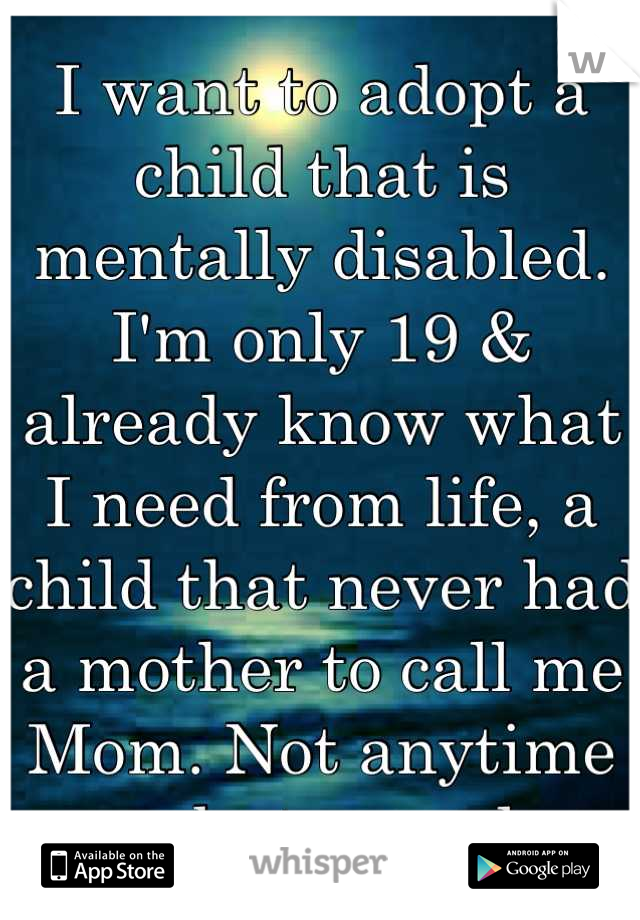 I want to adopt a child that is mentally disabled. I'm only 19 & already know what I need from life, a child that never had a mother to call me Mom. Not anytime soon, but someday..