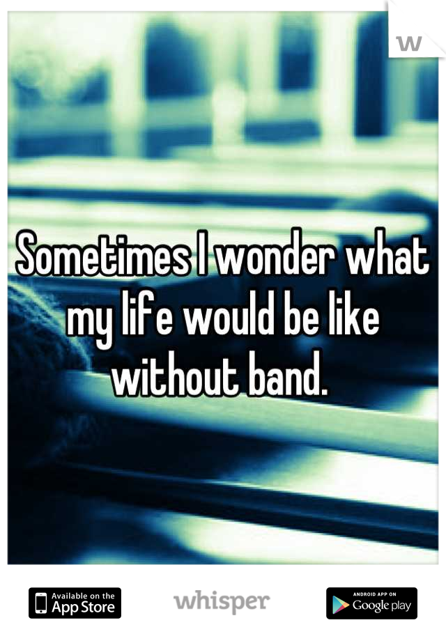 Sometimes I wonder what my life would be like without band.