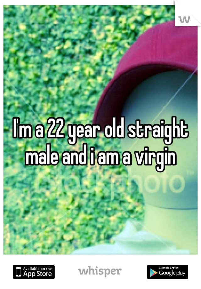 I'm a 22 year old straight male and i am a virgin