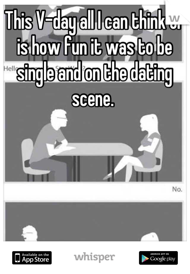 This V-day all I can think of is how fun it was to be single and on the dating scene.