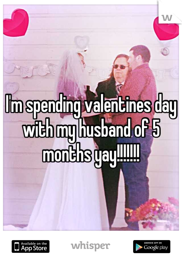 I'm spending valentines day with my husband of 5 months yay!!!!!!!