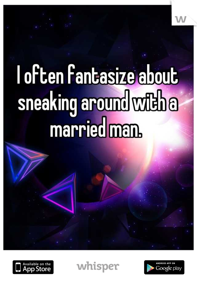 I often fantasize about sneaking around with a married man.