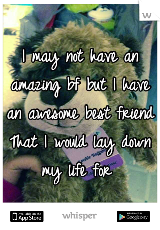 I may not have an amazing bf but I have an awesome best friend That I would lay down my life for