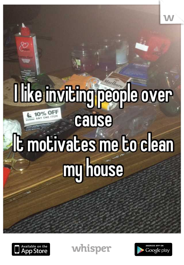 I like inviting people over cause  It motivates me to clean my house