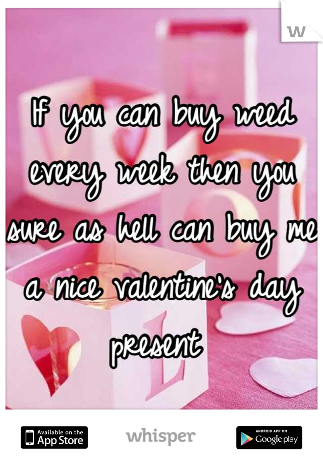 If you can buy weed every week then you sure as hell can buy me a nice valentine's day present