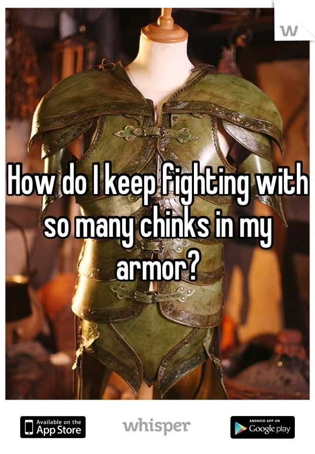 How do I keep fighting with so many chinks in my armor?
