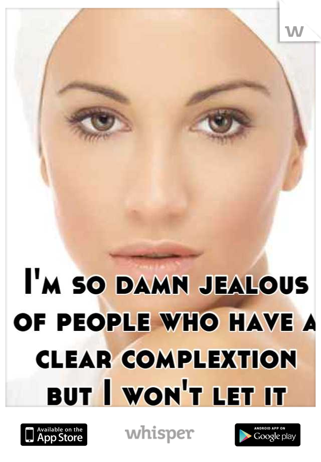 I'm so damn jealous of people who have a clear complextion but I won't let it bring me down