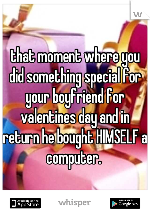 that moment where you did something special for your boyfriend for valentines day and in return he bought HIMSELF a computer.