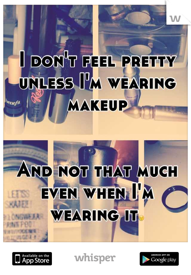I don't feel pretty unless I'm wearing makeup   And not that much even when I'm wearing it😥