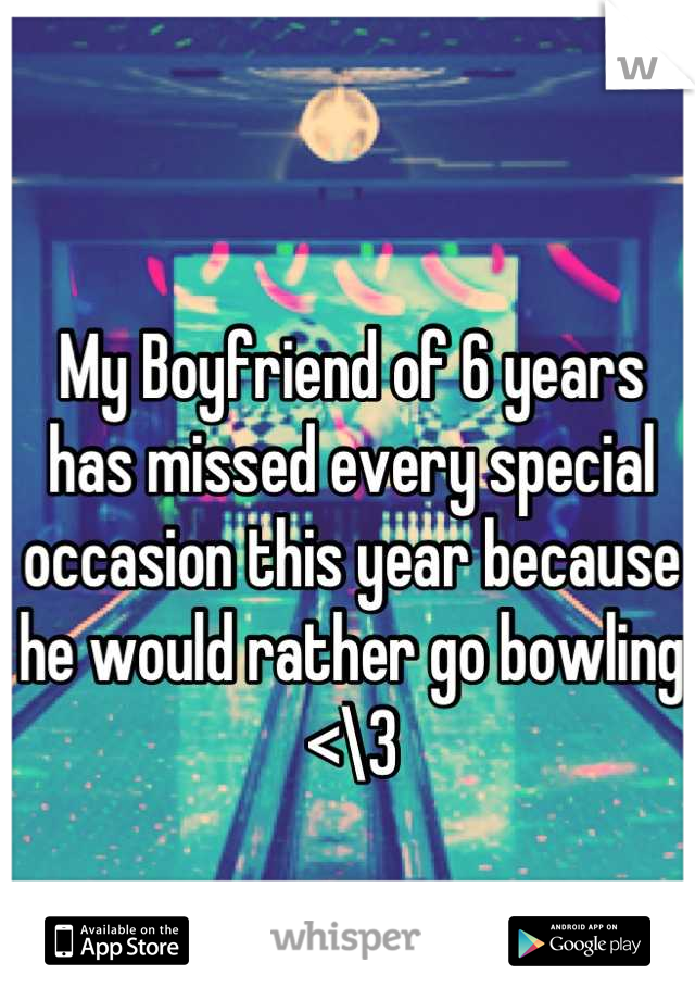 My Boyfriend of 6 years has missed every special occasion this year because he would rather go bowling <\3