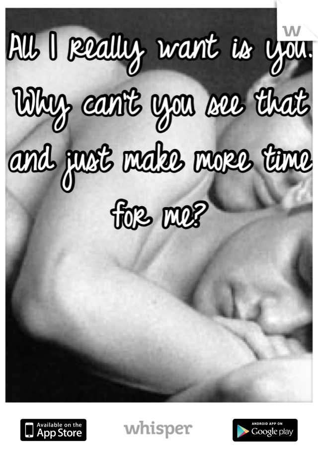 All I really want is you. Why can't you see that and just make more time for me?