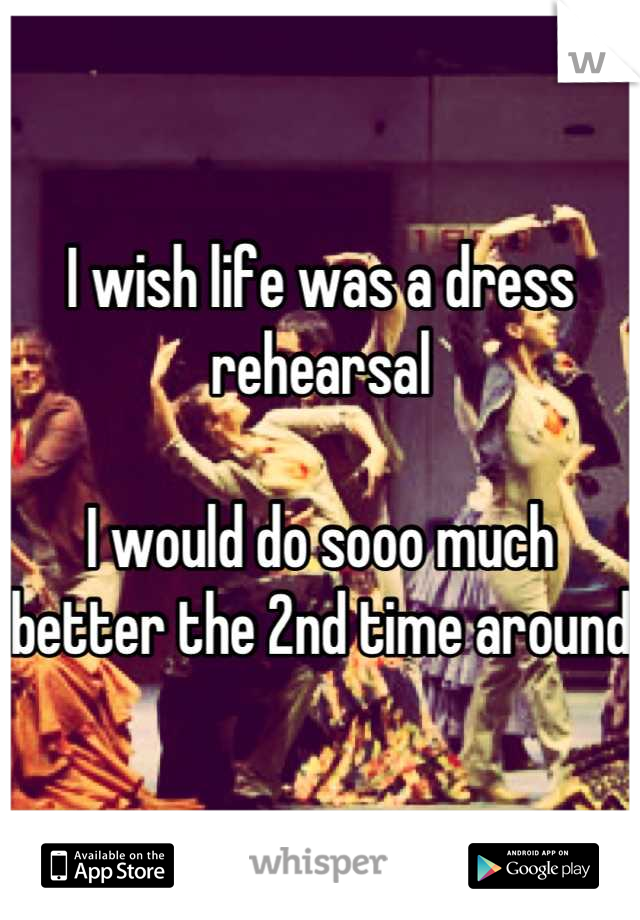 I wish life was a dress rehearsal  I would do sooo much better the 2nd time around