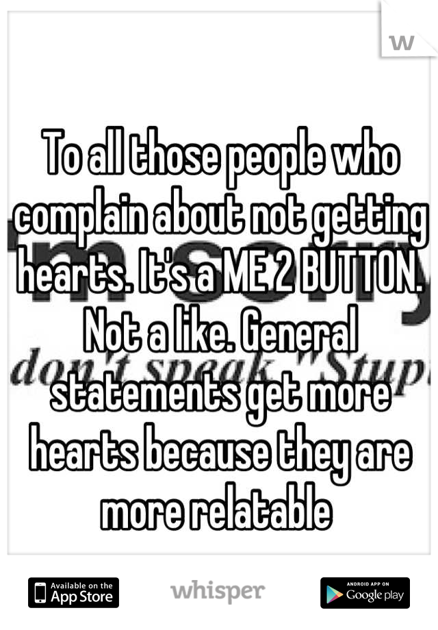 To all those people who complain about not getting hearts. It's a ME 2 BUTTON. Not a like. General statements get more hearts because they are more relatable