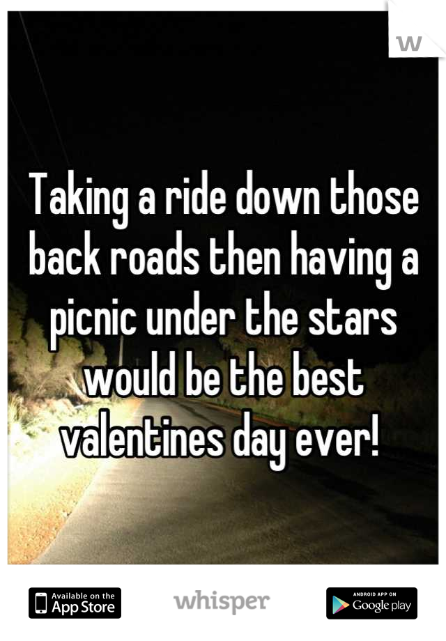Taking a ride down those back roads then having a picnic under the stars would be the best valentines day ever!