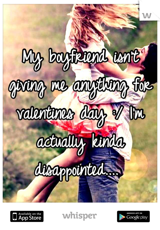 My boyfriend isn't giving me anything for valentines day :/ I'm actually kinda disappointed....