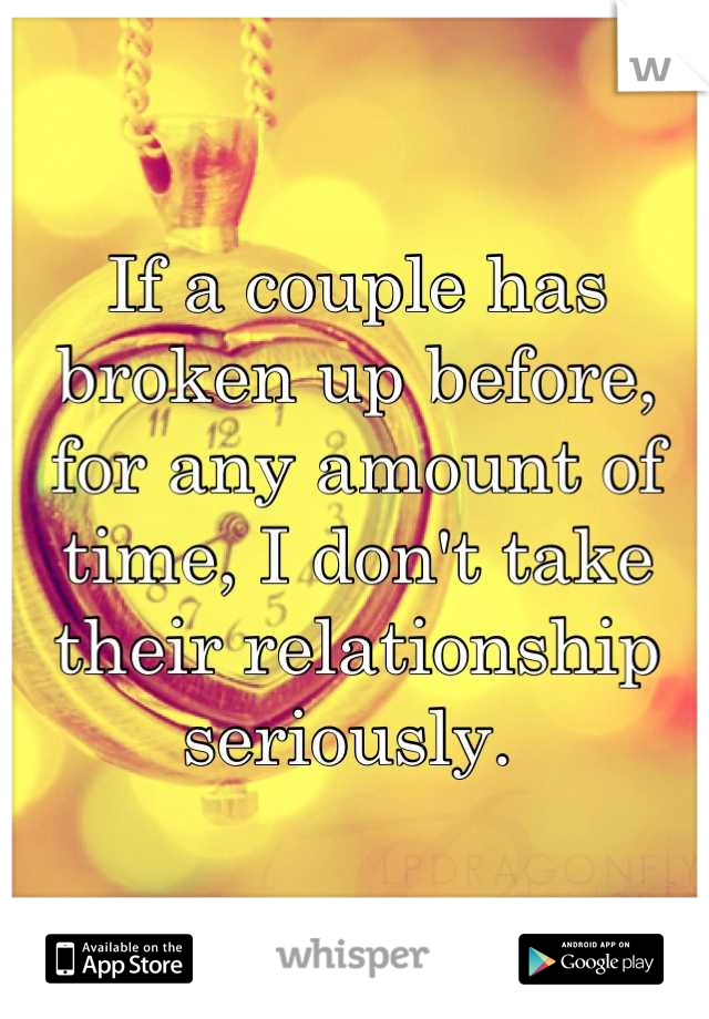 If a couple has broken up before, for any amount of time, I don't take their relationship seriously.