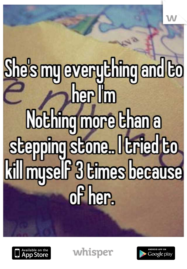 She's my everything and to her I'm Nothing more than a stepping stone.. I tried to kill myself 3 times because of her.
