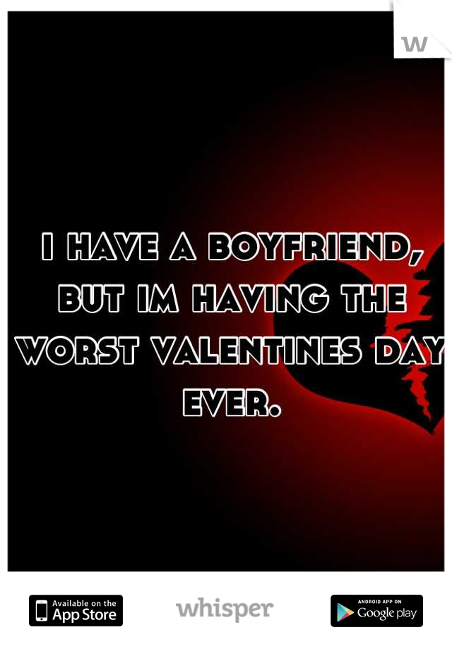 i have a boyfriend, but im having the worst valentines day ever.