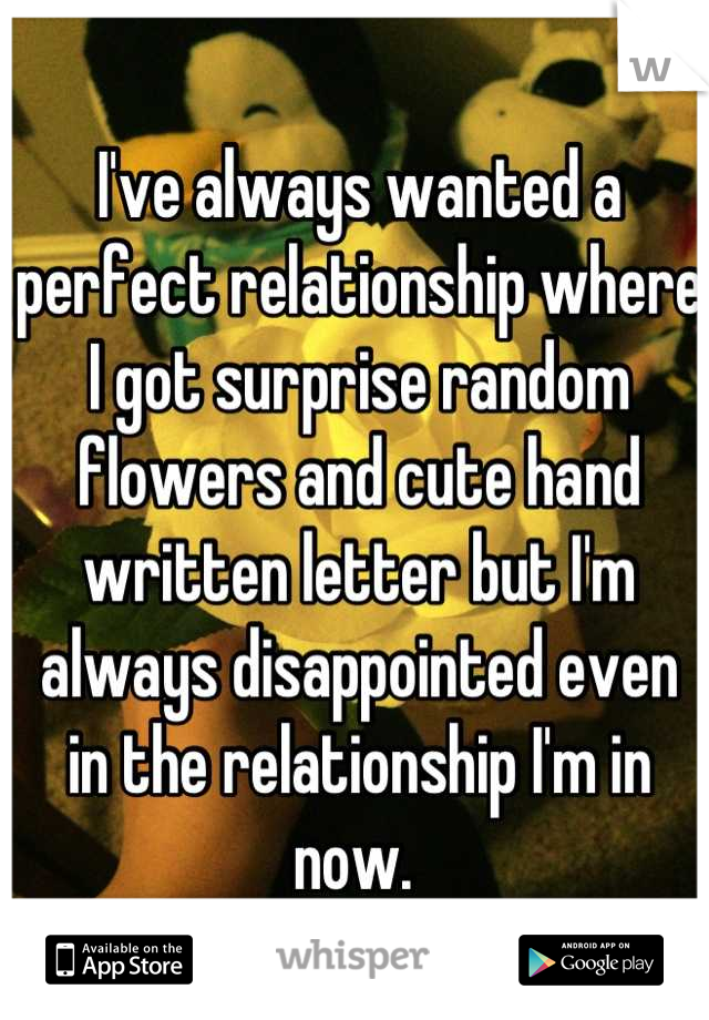 I've always wanted a perfect relationship where I got surprise random flowers and cute hand written letter but I'm always disappointed even in the relationship I'm in now.