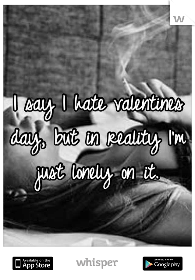 I say I hate valentines day, but in reality I'm just lonely on it.