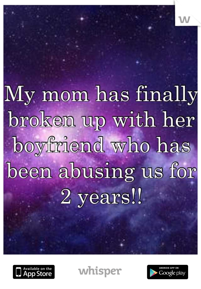 My mom has finally broken up with her boyfriend who has been abusing us for 2 years!!