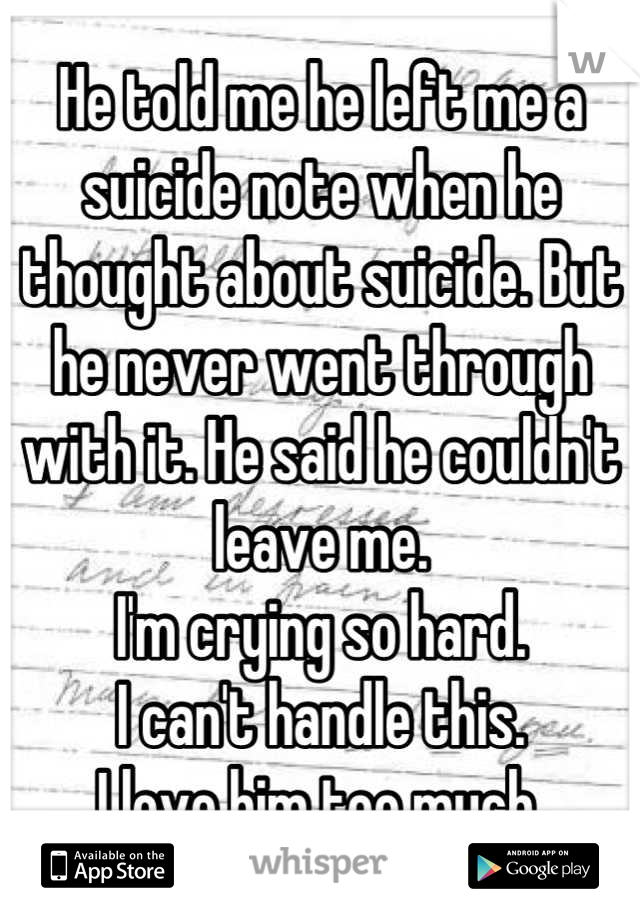 He told me he left me a suicide note when he thought about suicide. But he never went through with it. He said he couldn't leave me. I'm crying so hard. I can't handle this. I love him too much.