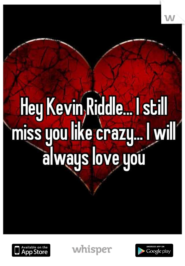 Hey Kevin Riddle... I still miss you like crazy... I will always love you