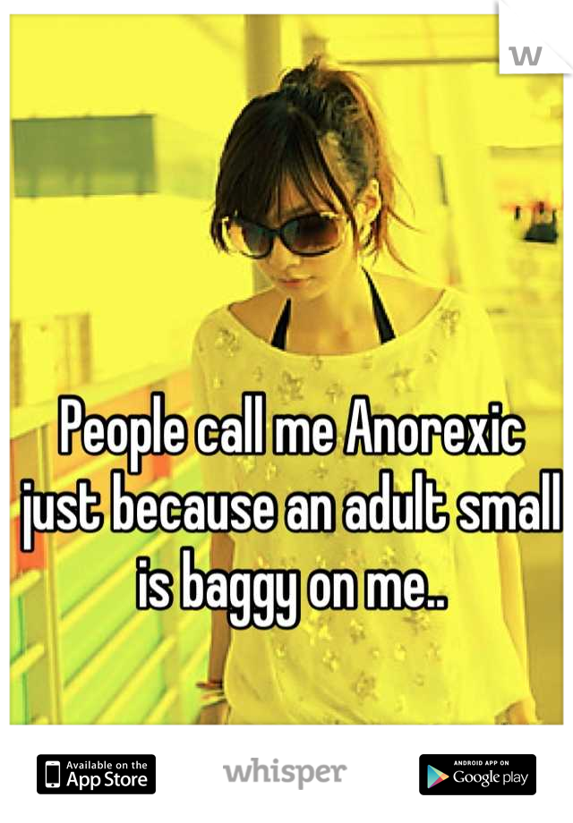 People call me Anorexic  just because an adult small is baggy on me..