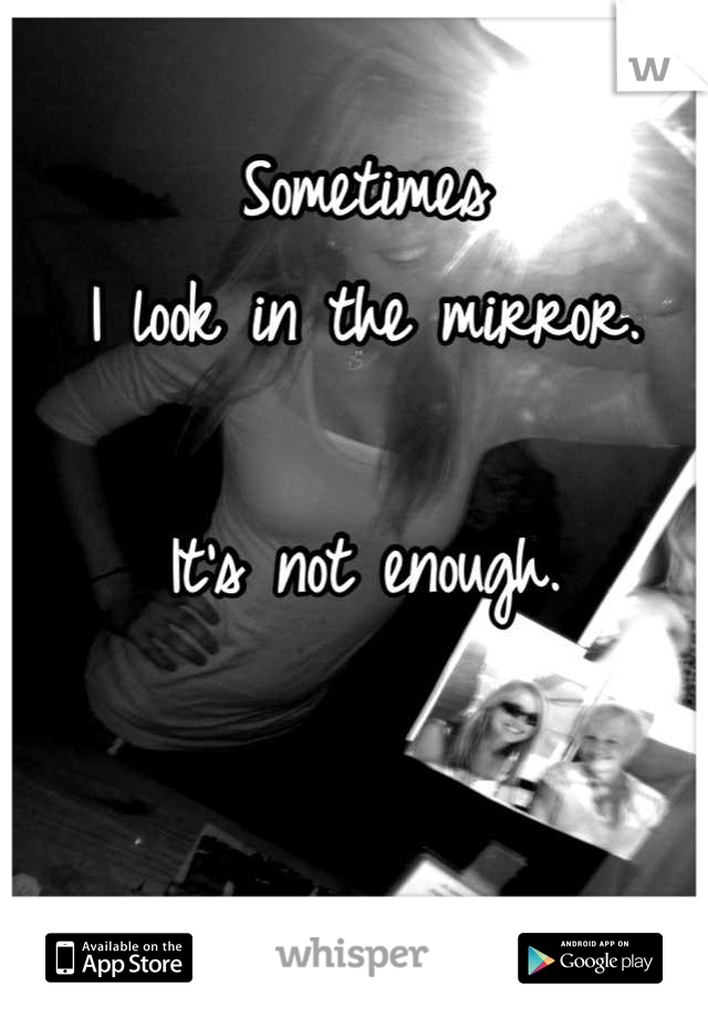 Sometimes  I look in the mirror.  It's not enough.