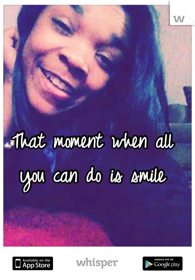 That moment when all you can do is smile