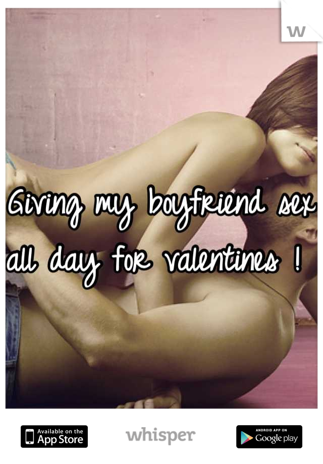 Giving my boyfriend sex all day for valentines !