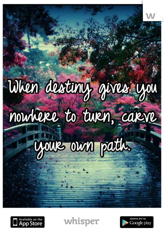 When destiny gives you nowhere to turn, carve your own path.