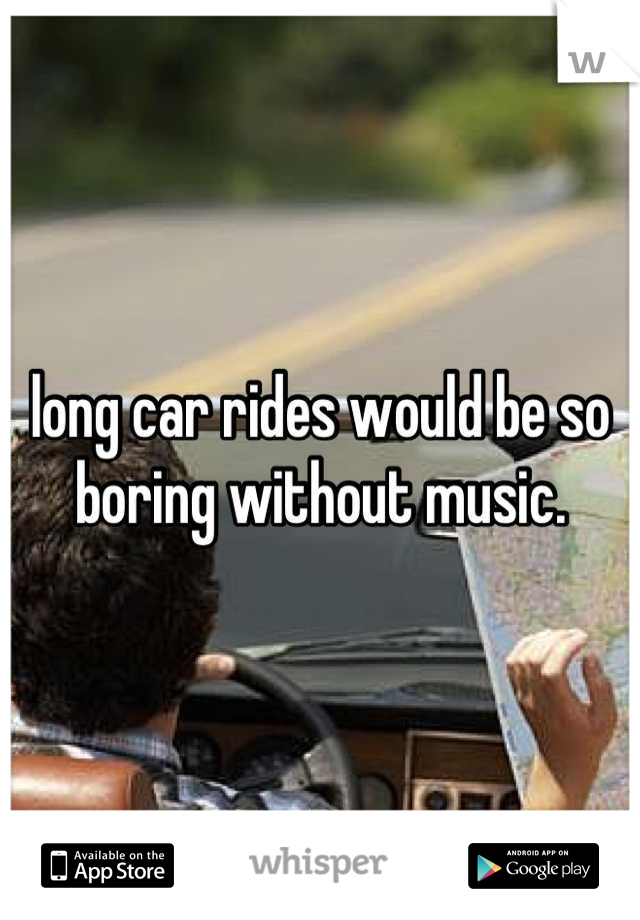 long car rides would be so boring without music.