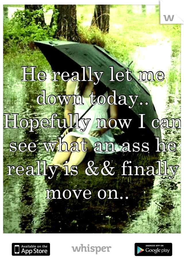 He really let me down today..  Hopefully now I can see what an ass he really is && finally move on..