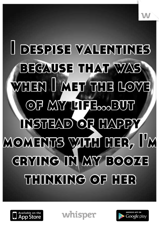 I despise valentines because that was when I met the love of my life...but instead of happy moments with her, I'm crying in my booze thinking of her