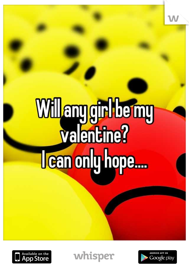 Will any girl be my valentine?  I can only hope....
