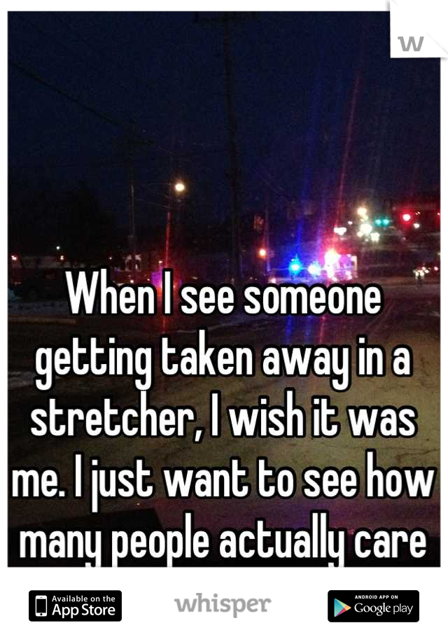 When I see someone getting taken away in a stretcher, I wish it was me. I just want to see how many people actually care for me...